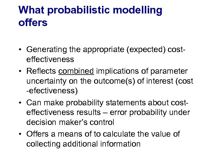 What probabilistic modelling offers • Generating the appropriate (expected) costeffectiveness • Reflects combined implications