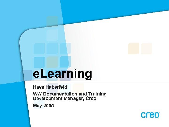 e. Learning Hava Haberfeld WW Documentation and Training Development Manager, Creo May 2005