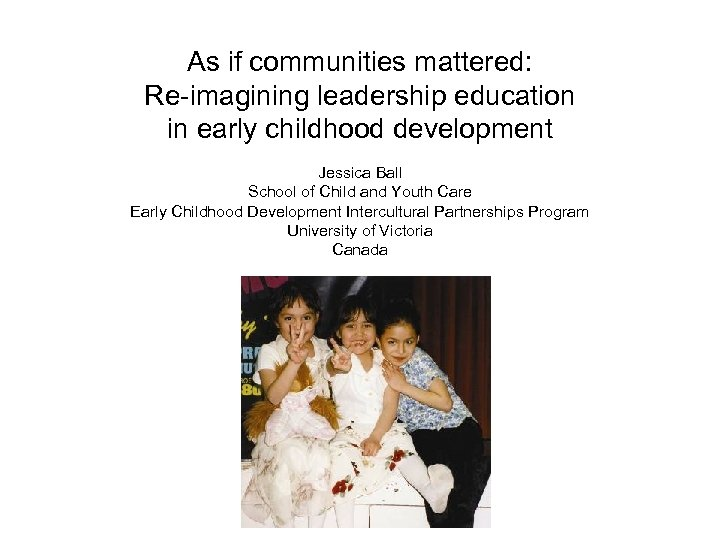 As if communities mattered: Re-imagining leadership education in early childhood development Jessica Ball School
