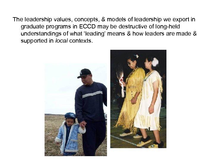 The leadership values, concepts, & models of leadership we export in graduate programs in