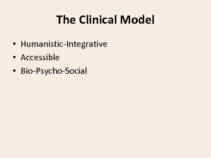 The Clinical Model • Humanistic-Integrative • Accessible • Bio-Psycho-Social