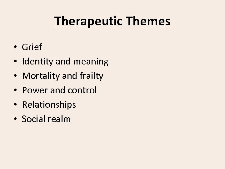 Therapeutic Themes • • • Grief Identity and meaning Mortality and frailty Power and