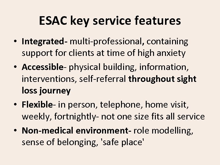 ESAC key service features • Integrated- multi-professional, containing support for clients at time of
