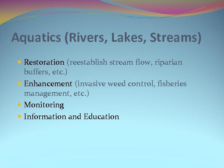 Aquatics (Rivers, Lakes, Streams) Restoration (reestablish stream flow, riparian buffers, etc. ) Enhancement (invasive