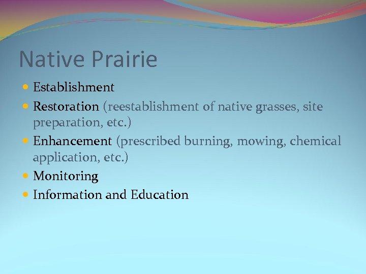 Native Prairie Establishment Restoration (reestablishment of native grasses, site preparation, etc. ) Enhancement (prescribed