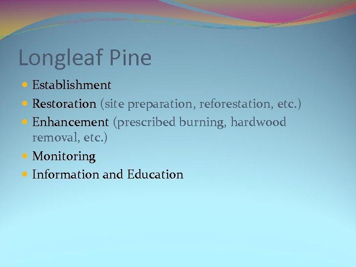 Longleaf Pine Establishment Restoration (site preparation, reforestation, etc. ) Enhancement (prescribed burning, hardwood removal,