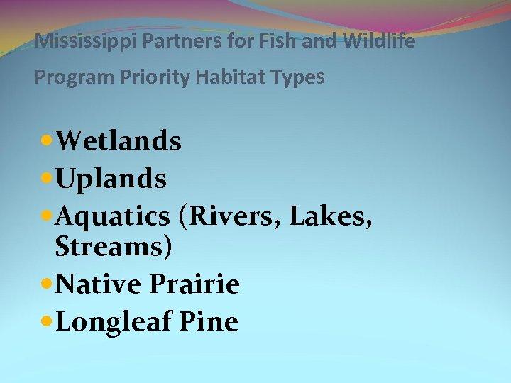 Mississippi Partners for Fish and Wildlife Program Priority Habitat Types Wetlands Uplands Aquatics (Rivers,
