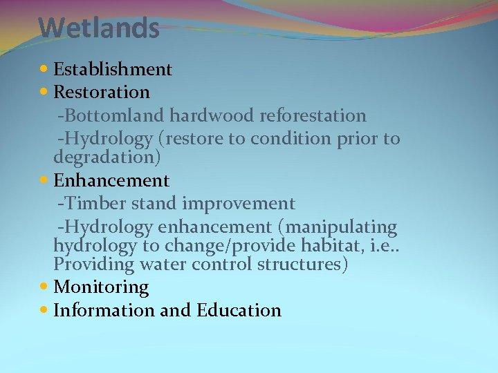 Wetlands Establishment Restoration -Bottomland hardwood reforestation -Hydrology (restore to condition prior to degradation) Enhancement