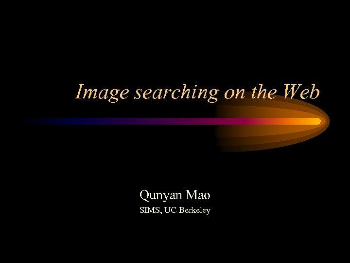 Image searching on the Web Qunyan Mao SIMS, UC Berkeley