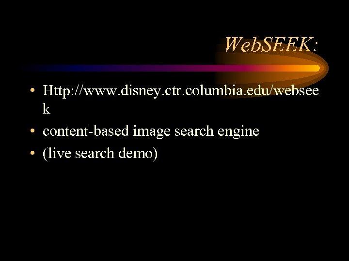 Web. SEEK: • Http: //www. disney. ctr. columbia. edu/websee k • content-based image search