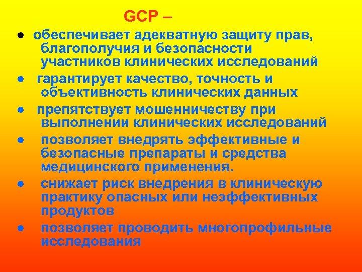 GCP – ● обеспечивает адекватную защиту прав, благополучия и безопасности участников клинических исследований ●