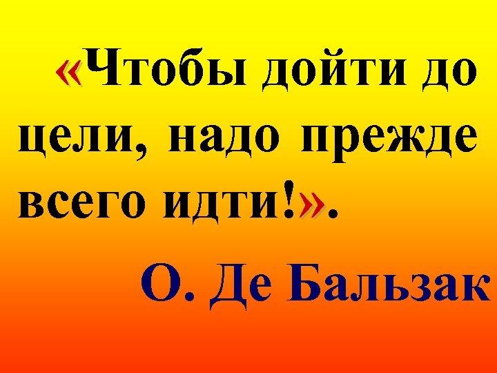 «Чтобы дойти до цели, надо прежде всего идти!» . О. Де Бальзак