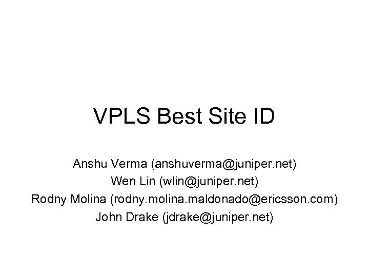 VPLS Best Site ID Anshu Verma (anshuverma@juniper. net) Wen Lin (wlin@juniper. net) Rodny Molina