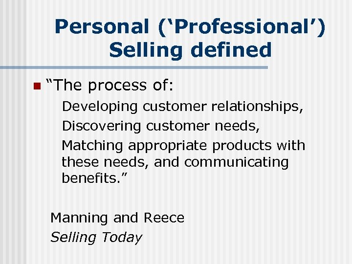 """Personal ('Professional') Selling defined n """"The process of: Developing customer relationships, Discovering customer needs,"""