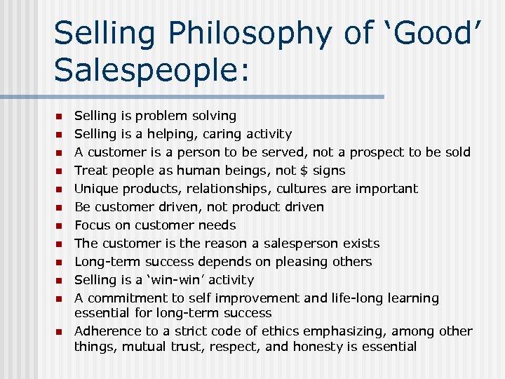 Selling Philosophy of 'Good' Salespeople: n n n Selling is problem solving Selling is