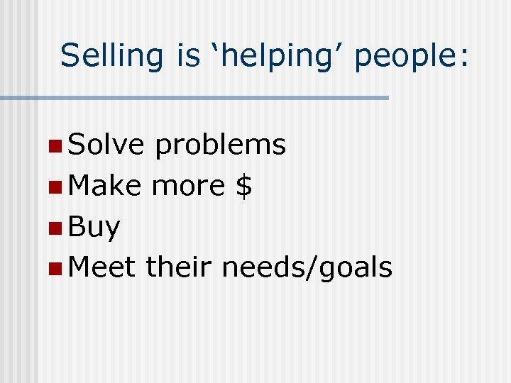Selling is 'helping' people: n Solve problems n Make more $ n Buy n
