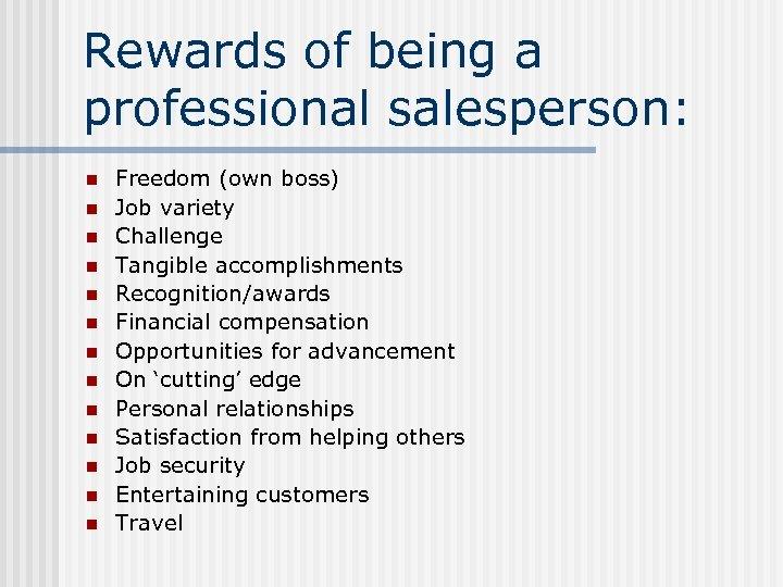 Rewards of being a professional salesperson: n n n n Freedom (own boss) Job