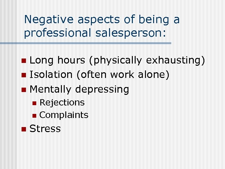 Negative aspects of being a professional salesperson: Long hours (physically exhausting) n Isolation (often