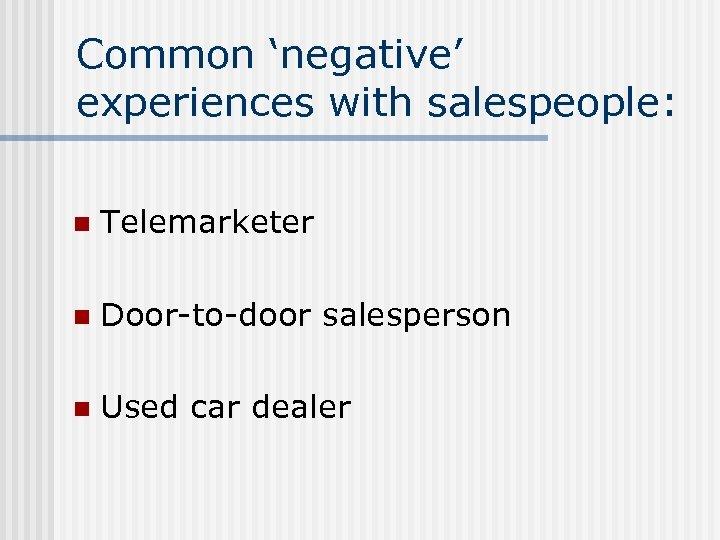 Common 'negative' experiences with salespeople: n Telemarketer n Door-to-door salesperson n Used car dealer