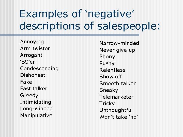 Examples of 'negative' descriptions of salespeople: Annoying Arm twister Arrogant 'BS'er Condescending Dishonest Fake