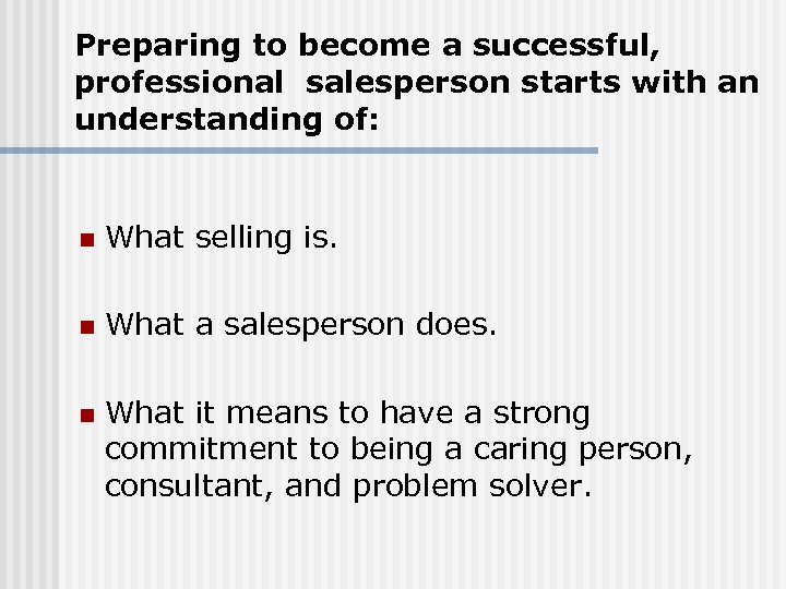 Preparing to become a successful, professional salesperson starts with an understanding of: n What