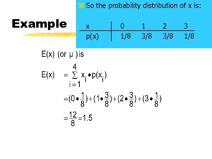 z So the probability distribution of x is: Example x p(x) 0 1/8 1