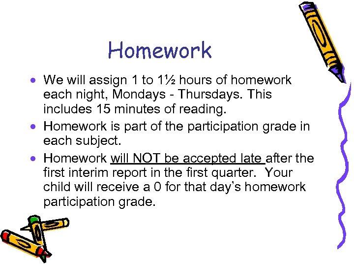 Homework · We will assign 1 to 1½ hours of homework each night, Mondays