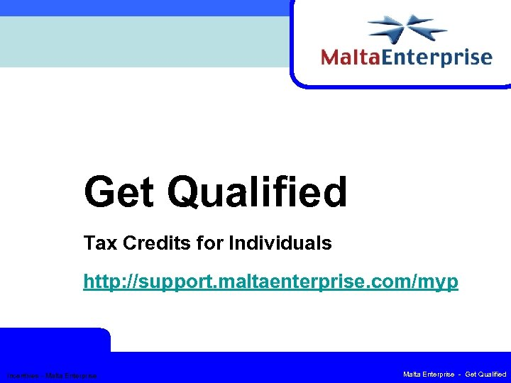 Get Qualified Tax Credits for Individuals http: //support. maltaenterprise. com/myp Incentives - Malta Enterprise