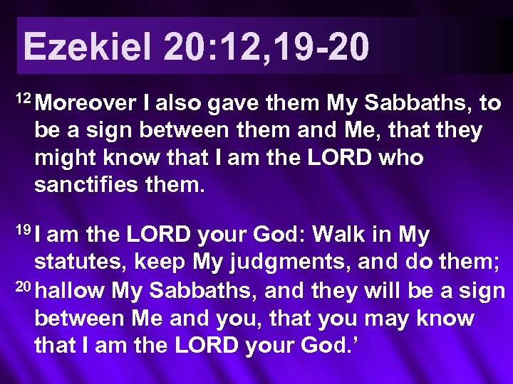 Ezekiel 20: 12, 19 -20 12 Moreover I also gave them My Sabbaths, to
