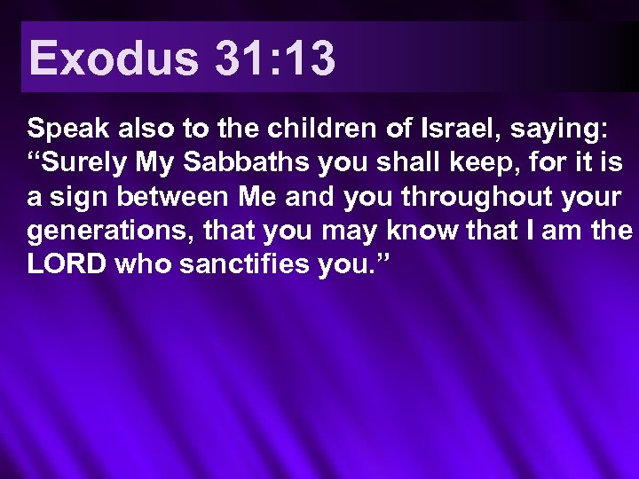 "Exodus 31: 13 Speak also to the children of Israel, saying: ""Surely My Sabbaths"