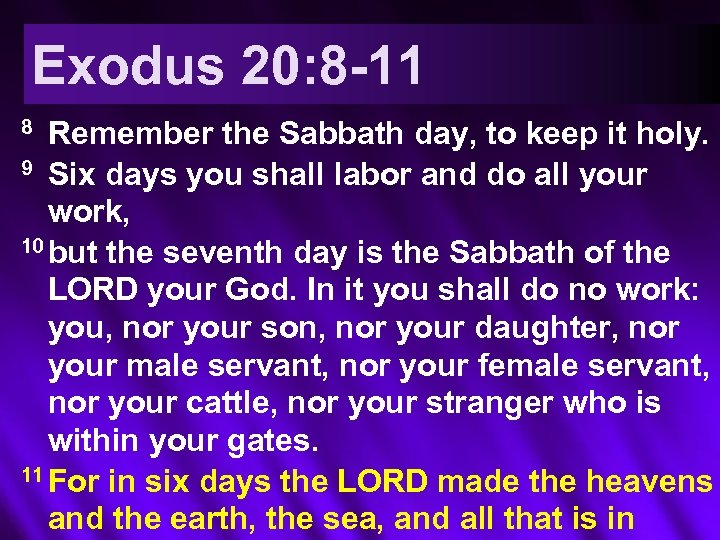 Exodus 20: 8 -11 Remember the Sabbath day, to keep it holy. 9 Six