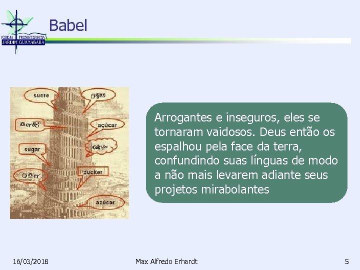 Babel Arrogantes e inseguros, eles se tornaram vaidosos. Deus então os espalhou pela face