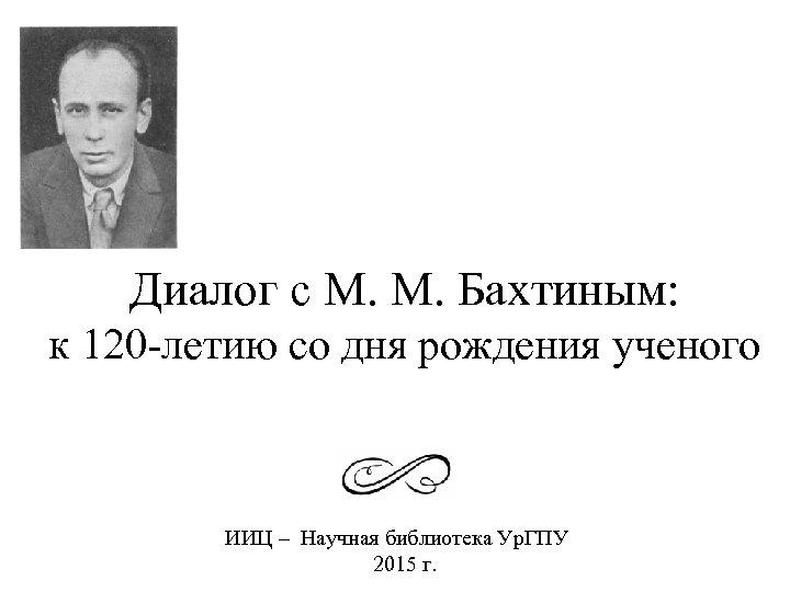 Диалог с М. М. Бахтиным: к 120 -летию со дня рождения ученого ИИЦ –