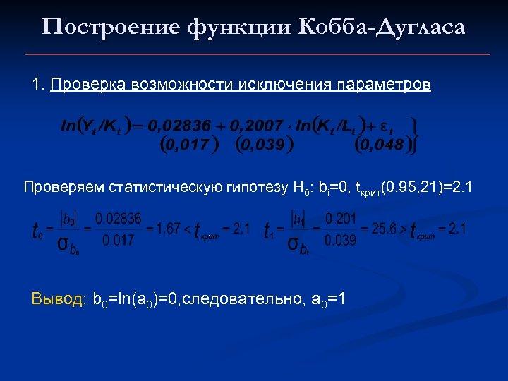 Построение функции Кобба-Дугласа 1. Проверка возможности исключения параметров Проверяем статистическую гипотезу Н 0: bi=0,