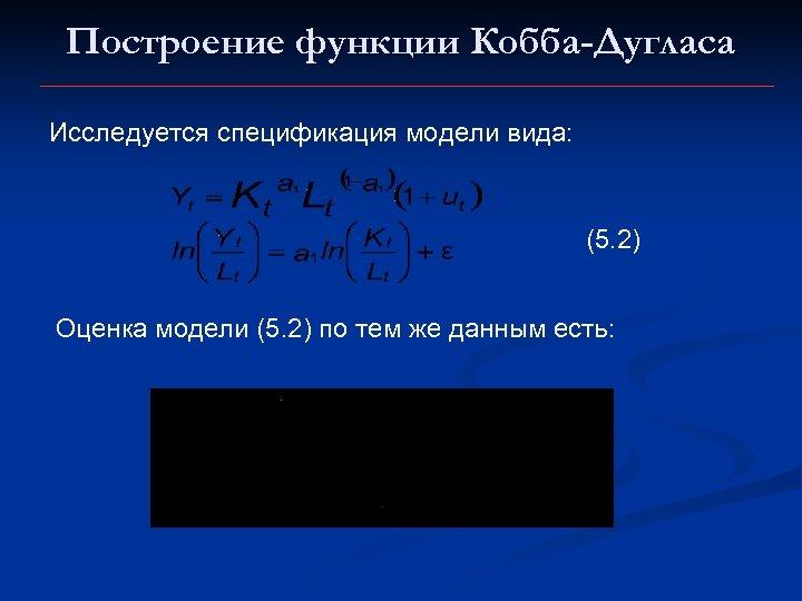 Построение функции Кобба-Дугласа Исследуется спецификация модели вида: (5. 2) Оценка модели (5. 2) по