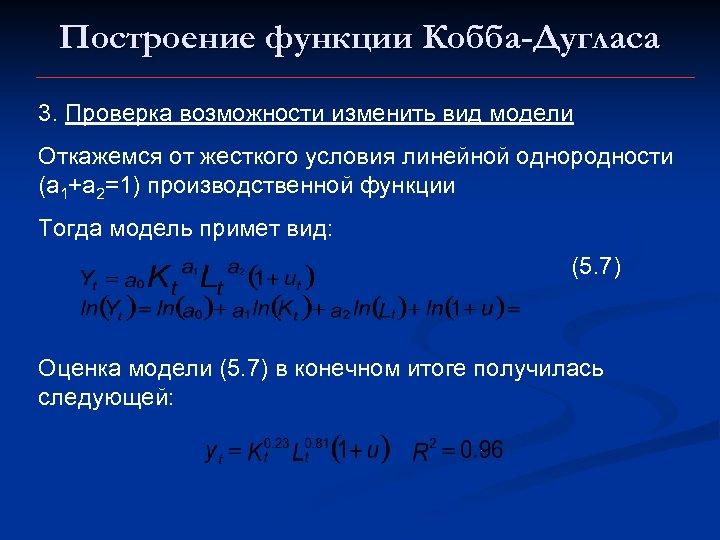 Построение функции Кобба-Дугласа 3. Проверка возможности изменить вид модели Откажемся от жесткого условия линейной