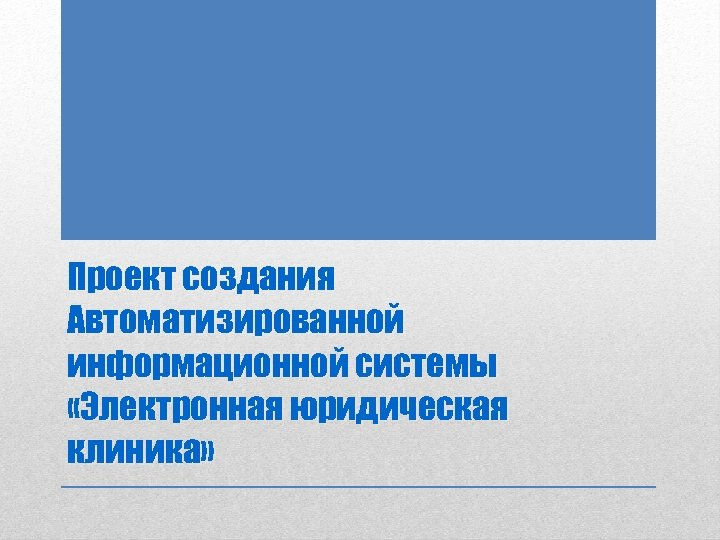Проект создания Автоматизированной информационной системы «Электронная юридическая клиника»