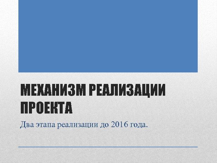 МЕХАНИЗМ РЕАЛИЗАЦИИ ПРОЕКТА Два этапа реализации до 2016 года.