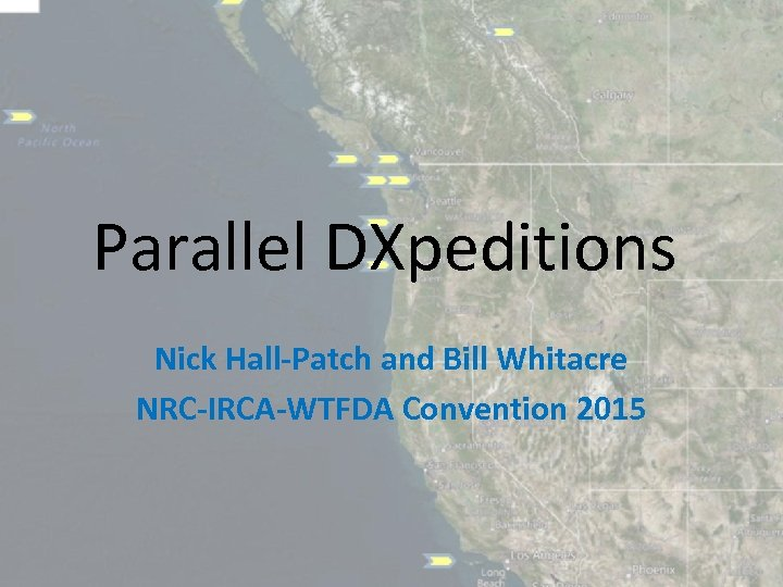 Parallel DXpeditions Nick Hall‐Patch and Bill Whitacre NRC‐IRCA‐WTFDA Convention 2015