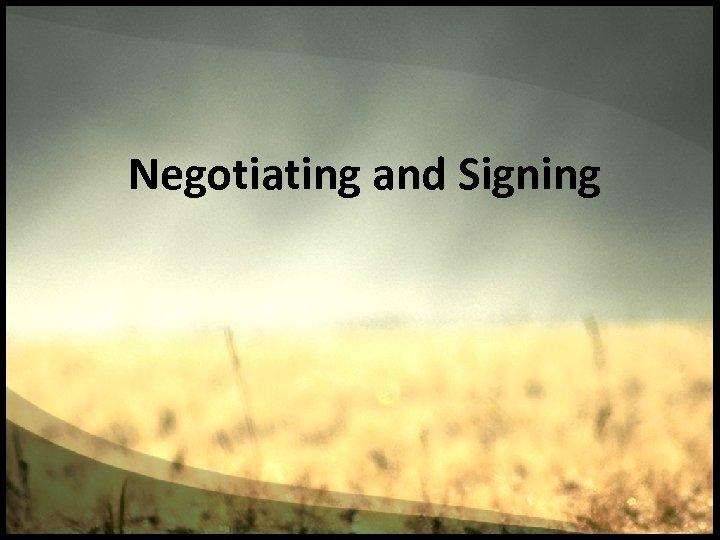 Negotiating and Signing
