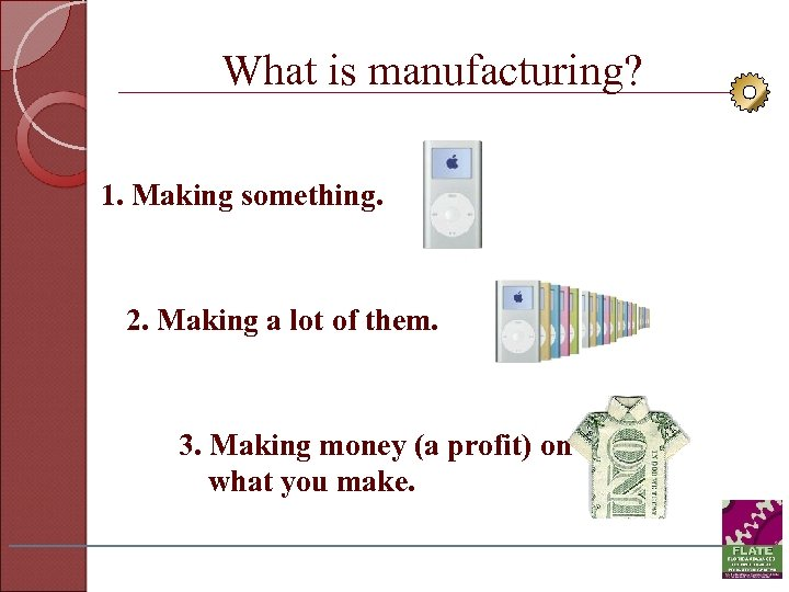 What is manufacturing? 1. Making something. 2. Making a lot of them. 3. Making