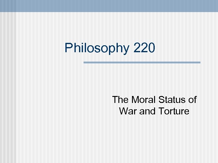 Philosophy 220 The Moral Status of War and Torture