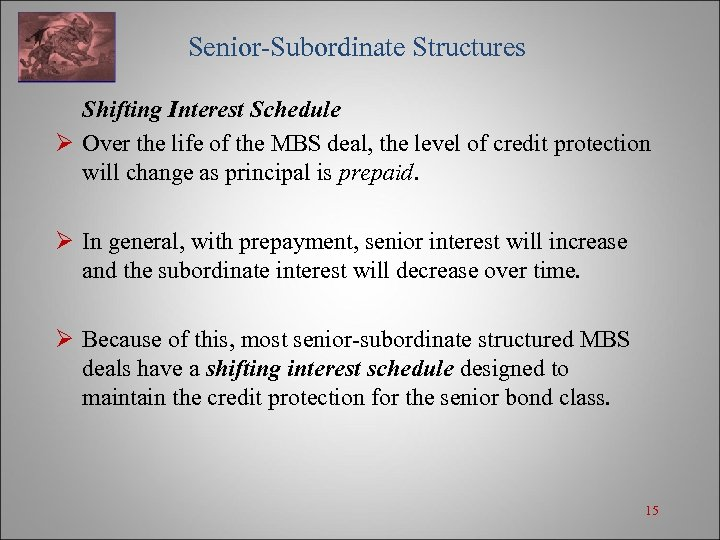 Senior-Subordinate Structures Shifting Interest Schedule Ø Over the life of the MBS deal, the