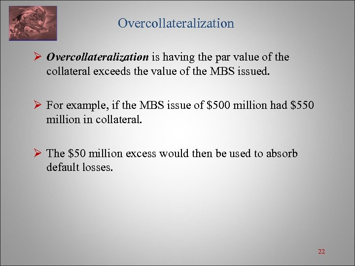 Overcollateralization Ø Overcollateralization is having the par value of the collateral exceeds the value