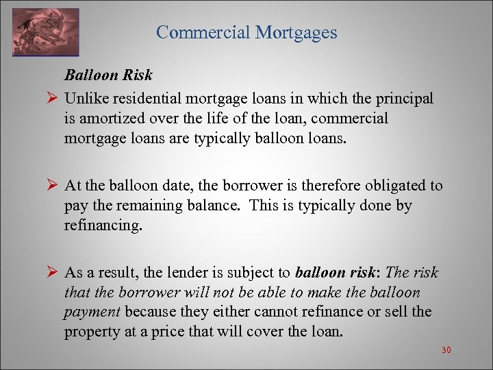 Commercial Mortgages Balloon Risk Ø Unlike residential mortgage loans in which the principal