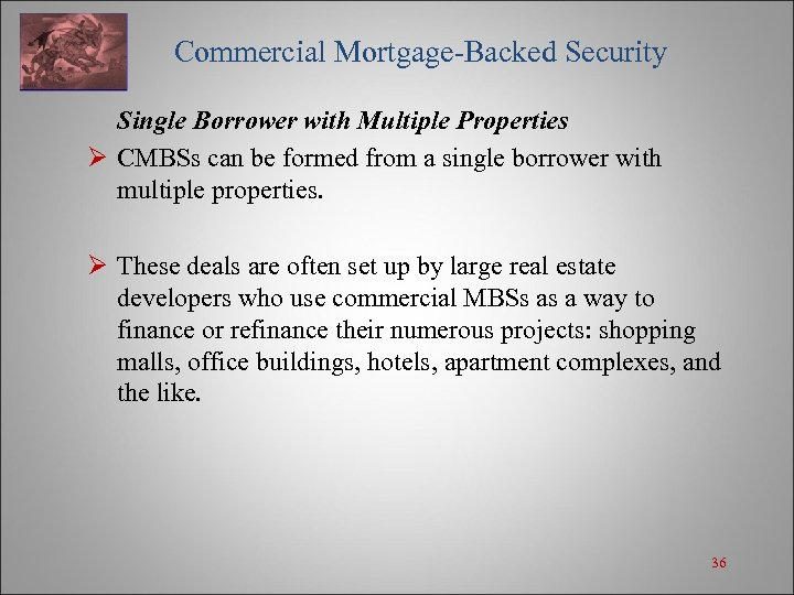 Commercial Mortgage-Backed Security Single Borrower with Multiple Properties Ø CMBSs can be formed