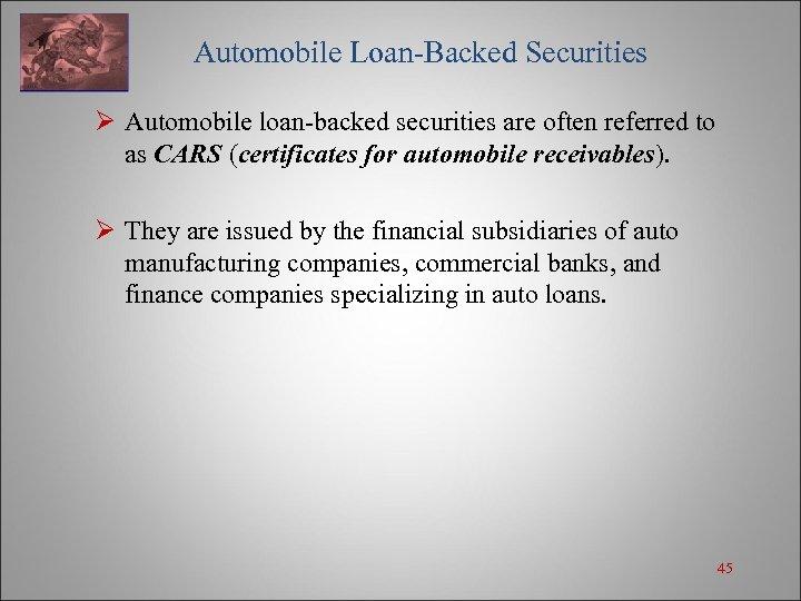 Automobile Loan-Backed Securities Ø Automobile loan-backed securities are often referred to as CARS
