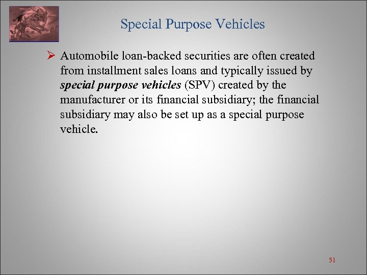 Special Purpose Vehicles Ø Automobile loan-backed securities are often created from installment sales