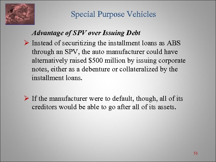 Special Purpose Vehicles Advantage of SPV over Issuing Debt Ø Instead of securitizing