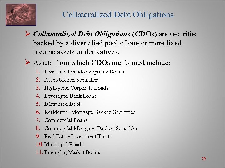 Collateralized Debt Obligations Ø Collateralized Debt Obligations (CDOs) are securities backed by a